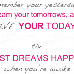 """Remember your yesterdays"" -Unknown- ""The best dreams happen"" -Cherie Gilderbloom-"